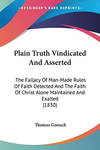 9780548609286: Plain Truth Vindicated And Asserted: The Fallacy Of Man-Made Rules Of Faith Detected And The Faith Of Christ Alone Maintained And Exalted (1830)