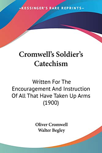 9780548609743: Cromwell's Soldier's Catechism: Written For The Encouragement And Instruction Of All That Have Taken Up Arms (1900)