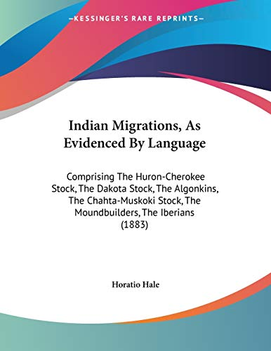 9780548613719: Indian Migrations, As Evidenced By Language: Comprising the Huron-cherokee Stock, the Dakota Stock, the Algonkins, the Chahta-muskoki Stock, the Moundbuilders, the Iberians