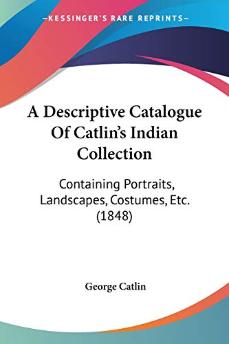 A Descriptive Catalogue Of Catlin's Indian Collection: Containing Portraits, Landscapes, Costumes, Etc. (1848) (0548619603) by Catlin, George