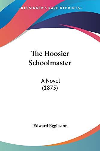 The Hoosier Schoolmaster: A Novel (1875): Eggleston, Edward