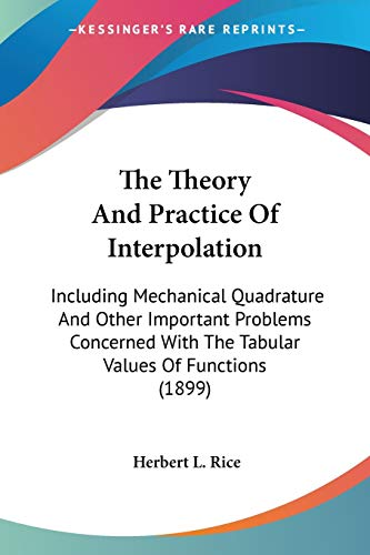 9780548629932: The Theory and Practice of Interpolation: Including Mechanical Quadrature and Other Important Problems Concerned with the Tabular Values of Functions