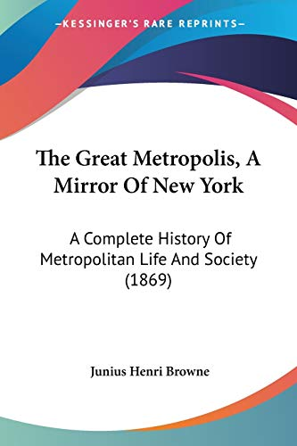 9780548645956: The Great Metropolis, A Mirror Of New York: A Complete History Of Metropolitan Life And Society (1869)