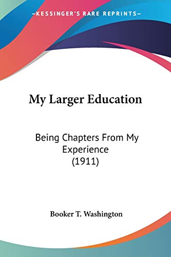 My Larger Education: Being Chapters From My Experience (1911) (9780548658857) by Booker T. Washington