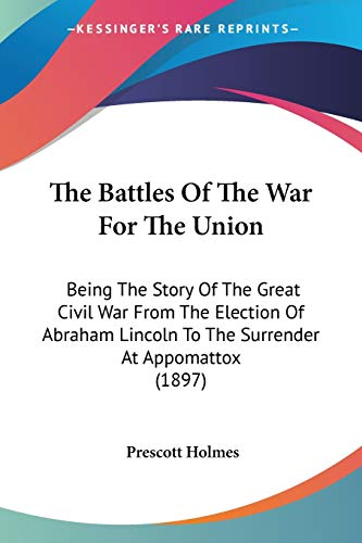9780548660034: The Battles of the War for the Union: Being the Story of the Great Civil War from the Election of Abraham Lincoln to the Surrender at Appomattox (1897