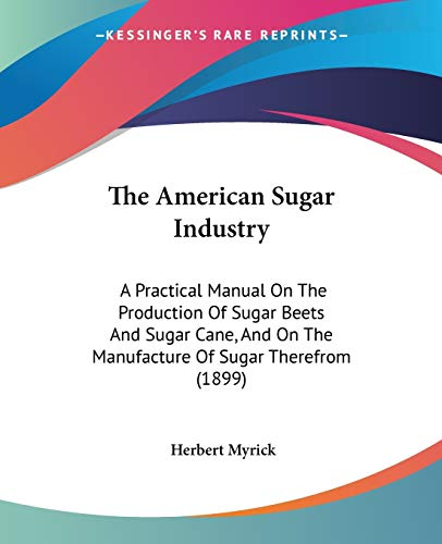 9780548668559: The American Sugar Industry: A Practical Manual On The Production Of Sugar Beets And Sugar Cane, And On The Manufacture Of Sugar Therefrom (1899)