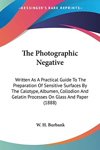 9780548671665: The Photographic Negative: Written As A Practical Guide To The Preparation Of Sensitive Surfaces By The Calotype, Albumen, Collodion And Gelatin Processes On Glass And Paper (1888)