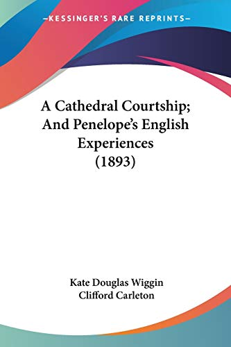 A Cathedral Courtship; And Penelope's English Experiences (1893) (9780548673201) by Kate Douglas Wiggin