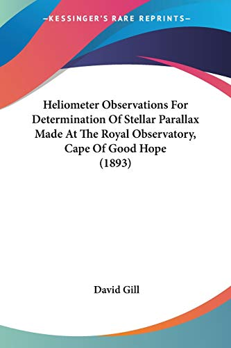 Heliometer Observations For Determination Of Stellar Parallax Made At The Royal Observatory, Cape Of Good Hope (1893) (9780548688540) by David Gill