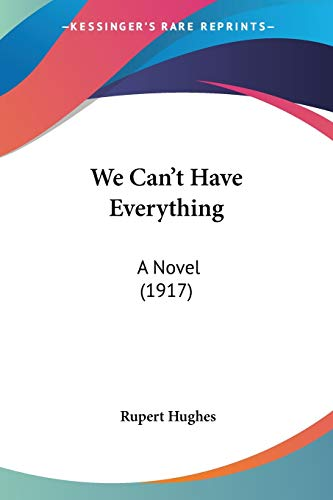 We Can't Have Everything: A Novel (1917) (9780548691892) by Rupert Hughes