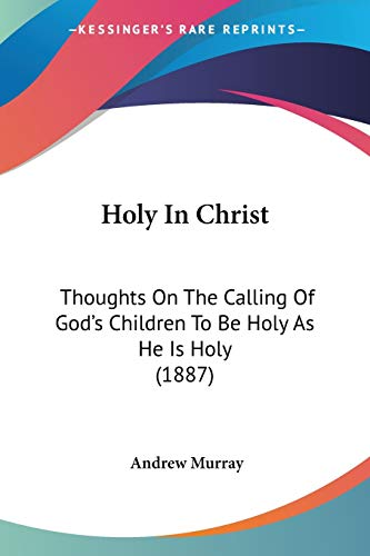 9780548707432: Holy In Christ: Thoughts On The Calling Of God's Children To Be Holy As He Is Holy (1887)
