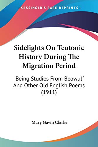 9780548709320: Sidelights On Teutonic History During The Migration Period: Being Studies From Beowulf And Other Old English Poems (1911)