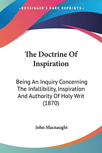 9780548719237: The Doctrine Of Inspiration: Being An Inquiry Concerning The Infallibility, Inspiration And Authority Of Holy Writ (1870)