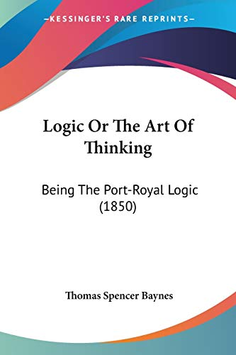 9780548721223: Logic Or The Art Of Thinking: Being The Port-Royal Logic (1850)