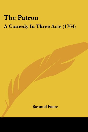 9780548723333: The Patron: A Comedy in Three Acts (1764)