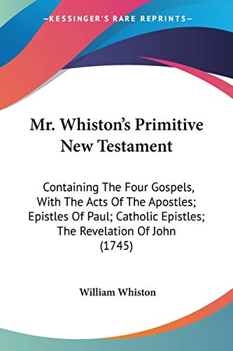 9780548736869: Mr. Whiston's Primitive New Testament: Containing The Four Gospels, With The Acts Of The Apostles; Epistles Of Paul; Catholic Epistles; The Revelation Of John (1745)