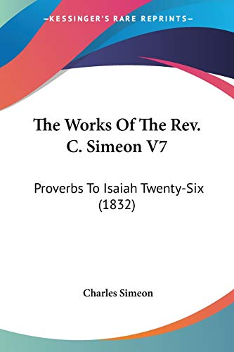 9780548739402: The Works Of The Rev. C. Simeon V7: Proverbs To Isaiah Twenty-Six (1832)