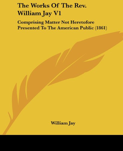 9780548744536: The Works Of The Rev. William Jay V1: Comprising Matter Not Heretofore Presented To The American Public (1861)