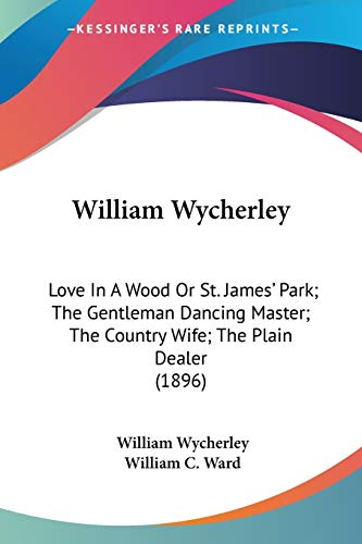 9780548757390: William Wycherley: Love In A Wood Or St. James' Park; The Gentleman Dancing Master; The Country Wife; The Plain Dealer (1896)