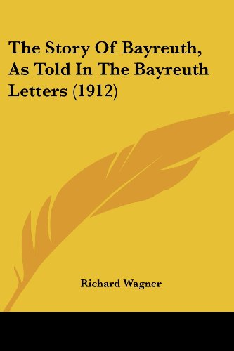 The Story Of Bayreuth, As Told In The Bayreuth Letters (1912) (0548759537) by Richard Wagner