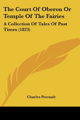 The Court Of Oberon Or Temple Of The Fairies: A Collection Of Tales Of Past Times (1823) (9780548776759) by Perrault, Charles