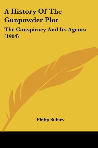 A History Of The Gunpowder Plot: The Conspiracy And Its Agents (1904) (9780548787984) by Philip Sidney