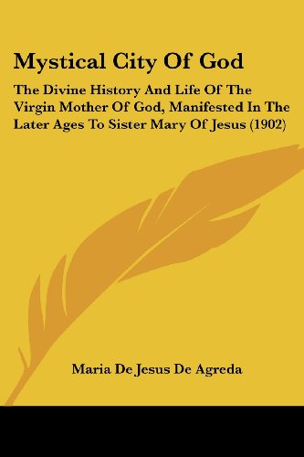 9780548789551: Mystical City of God: The Divine History and Life of the Virgin Mother of God, Manifested in the Later Ages to Sister Mary of Jesus (1902)