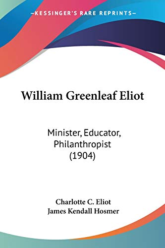 9780548804674: William Greenleaf Eliot: Minister, Educator, Philanthropist (1904)