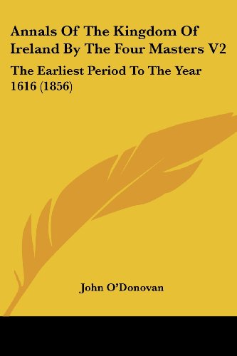 Annals Of The Kingdom Of Ireland By The Four Masters V2: The Earliest Period To The Year 1616 (1856) (054880835X) by John O'Donovan