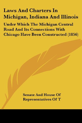 9780548816387: Laws and Charters in Michigan, Indiana and Illinois: Under Which the Michigan Central Road and Its Connections with Chicago Have Been Constructed (185