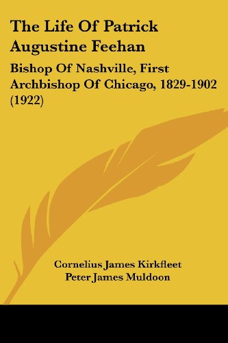 9780548817155: The Life Of Patrick Augustine Feehan: Bishop Of Nashville, First Archbishop Of Chicago, 1829-1902 (1922)