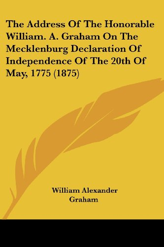 9780548836064: The Address Of The Honorable William. A. Graham On The Mecklenburg Declaration Of Independence Of The 20th Of May, 1775 (1875)