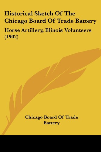 9780548838280: Historical Sketch of the Chicago Board of Trade Battery: Horse Artillery, Illinois Volunteers (1902)
