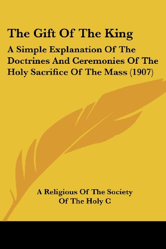 9780548838341: The Gift Of The King: A Simple Explanation Of The Doctrines And Ceremonies Of The Holy Sacrifice Of The Mass (1907)