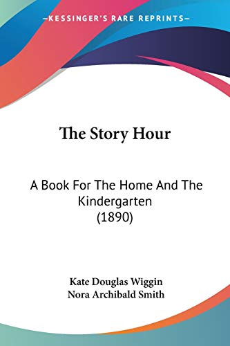 The Story Hour: A Book For The Home And The Kindergarten (1890) (9780548839928) by Kate Douglas Wiggin; Nora Archibald Smith