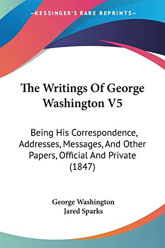 9780548851609: The Writings Of George Washington V5: Being His Correspondence, Addresses, Messages, And Other Papers, Official And Private (1847)