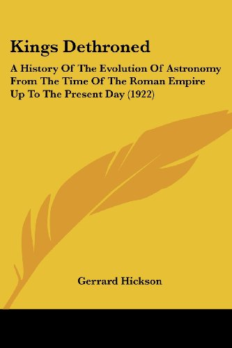 9780548851685: Kings Dethroned: A History Of The Evolution Of Astronomy From The Time Of The Roman Empire Up To The Present Day (1922)