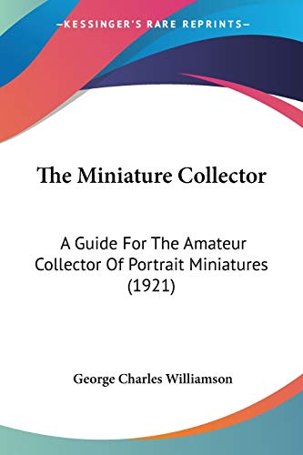 9780548856468: The Miniature Collector: A Guide For The Amateur Collector Of Portrait Miniatures (1921)