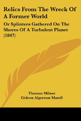 9780548856604: Relics From The Wreck Of A Former World: Or Splinters Gathered On The Shores Of A Turbulent Planet (1847)