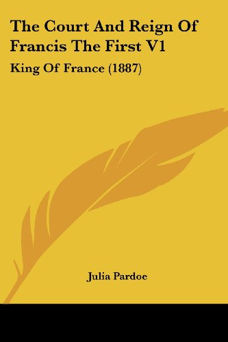 9780548861431: The Court And Reign Of Francis The First V1: King Of France (1887)