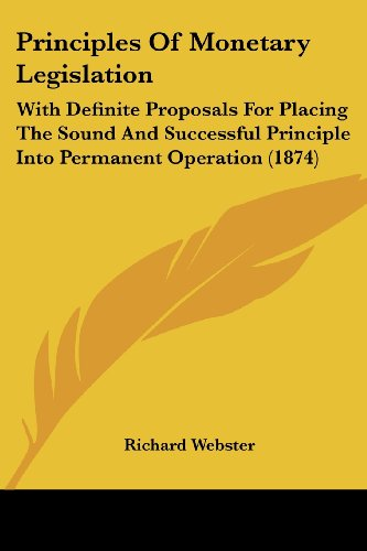 Principles Of Monetary Legislation: With Definite Proposals For Placing The Sound And Successful Principle Into Permanent Operation (1874) (054888000X) by Webster, Richard