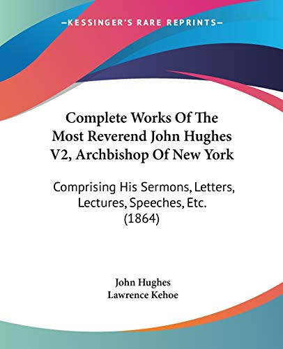 9780548894538: Complete Works Of The Most Reverend John Hughes V2, Archbishop Of New York: Comprising His Sermons, Letters, Lectures, Speeches, Etc. (1864)