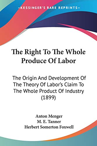 9780548896211: The Right To The Whole Produce Of Labor: The Origin And Development Of The Theory Of Labor's Claim To The Whole Product Of Industry (1899)