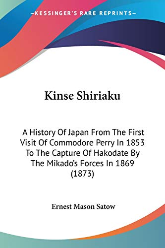 9780548903827: Kinse Shiriaku: A History Of Japan From The First Visit Of Commodore Perry In 1853 To The Capture Of Hakodate By The Mikado's Forces In 1869 (1873)