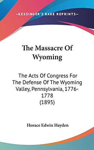 9780548909478: The Massacre Of Wyoming: The Acts Of Congress For The Defense Of The Wyoming Valley, Pennsylvania, 1776-1778 (1895)