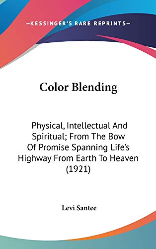 9780548911297: Color Blending: Physical, Intellectual And Spiritual; From The Bow Of Promise Spanning Life's Highway From Earth To Heaven (1921)