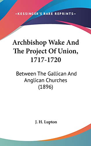 9780548913628: Archbishop Wake and the Project of Union, 1717-1720: Between the Gallican and Anglican Churches (1896)