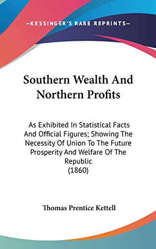 9780548915813: Southern Wealth And Northern Profits: As Exhibited In Statistical Facts And Official Figures; Showing The Necessity Of Union To The Future Prosperity And Welfare Of The Republic (1860)
