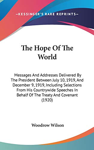 9780548919194: The Hope Of The World: Messages And Addresses Delivered By The President Between July 10, 1919, And December 9, 1919, Including Selections From His ... In Behalf Of The Treaty And Covenant (1920)