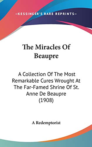 9780548922552: The Miracles Of Beaupre: A Collection Of The Most Remarkable Cures Wrought At The Far-Famed Shrine Of St. Anne De Beaupre (1908)